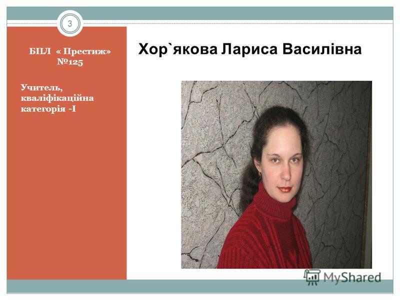 3 БПЛ « Престиж» 125 Учитель, кваліфікаційна категорія -I Хор`якова Лариса Василівна