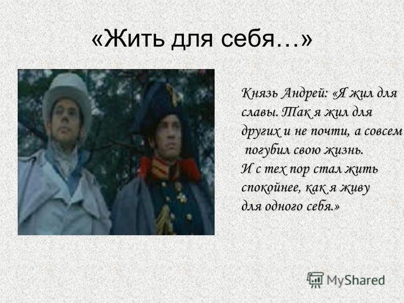 «Жить для себя…» Князь Андрей: «Я жил для славы. Так я жил для других и не почти, а совсем погубил свою жизнь. И с тех пор стал жить спокойнее, как я живу для одного себя.»