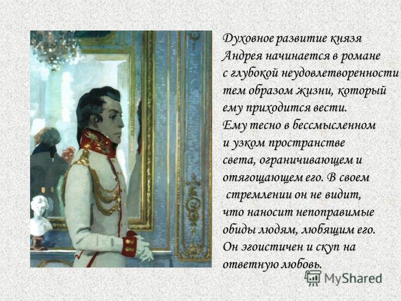 Духовное развитие князя Андрея начинается в романе с глубокой неудовлетворенности тем образом жизни, который ему приходится вести. Ему тесно в бессмысленном и узком пространстве света, ограничивающем и отягощающем его. В своем стремлении он не видит,