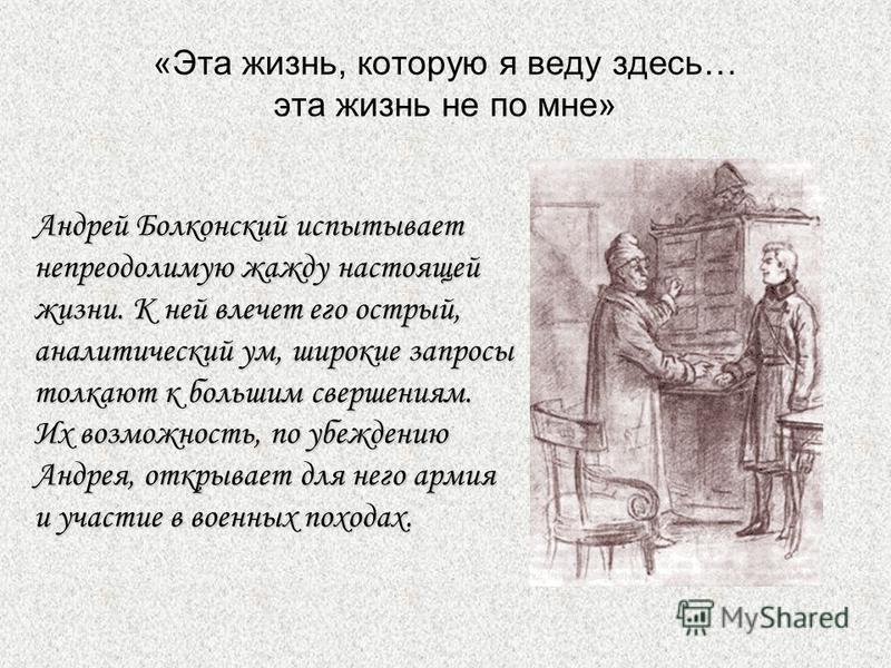 «Эта жизнь, которую я веду здесь… эта жизнь не по мне» Андрей Болконский испытывает непреодолимую жажду настоящей жизни. К ней влечет его острый, аналитический ум, широкие запросы толкают к большим свершениям. Их возможность, по убеждению Андрея, отк