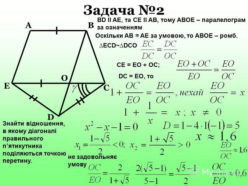 D B E C A О Задача 2 Знайти відношення, в якому діагоналі правильного пятикутника поділяються точкою перетину. BD ll AE, та CE ll AB, тому ABOE – паралелограм за означенням Оскільки AB = AE за умовою, то ABOE – ромб. ECD~DCO CE = EO + OC; DC = EO, то
