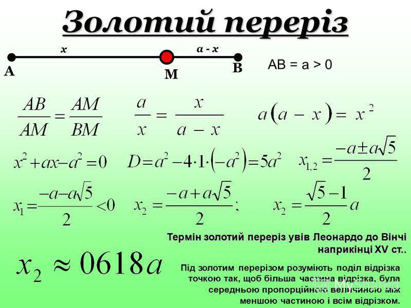Золотий переріз M B A x a - x AB = a > 0 Під золотим перерізом розуміють поділ відрізка точкою так, щоб більша частина відрізка, була середньою пропорційною величиною між меншою частиною і всім відрізком. Термін золотий переріз увів Леонардо до Вінчі