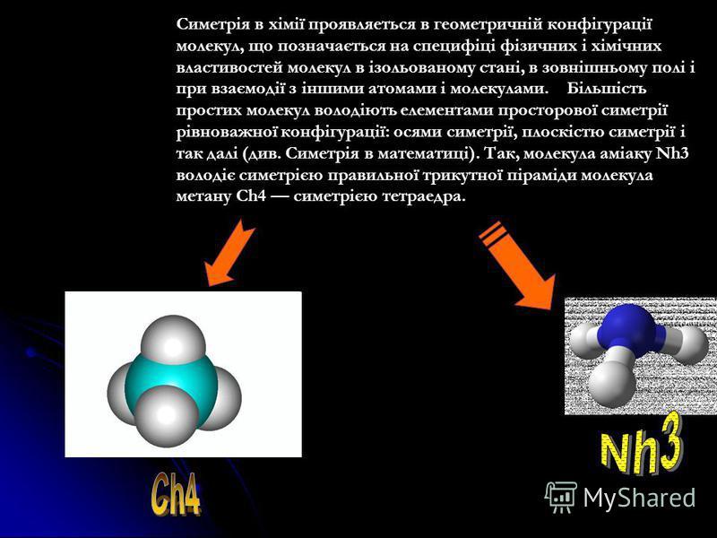 Симетрія в хімії проявляеться в геометричній конфігурації молекул, що позначається на специфіці фізичних і хімічних властивостей молекул в ізольованому стані, в зовнішньому полі і при взаємодії з іншими атомами і молекулами. Більшість простих молекул