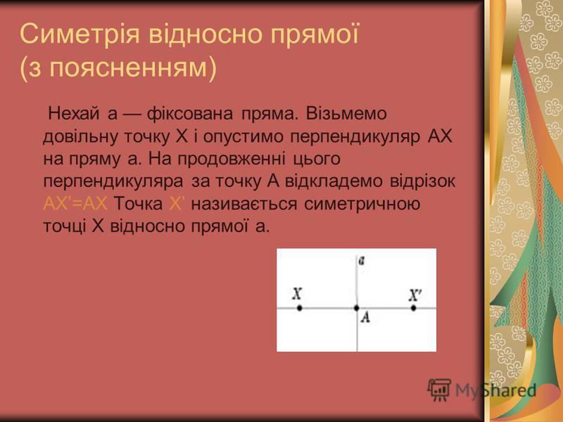 Симетрія відносно прямої (з поясненням) Нехай а фіксована пряма. Візьмемо довільну точку Х і опустимо перпендикуляр AX на пряму а. На продовженні цього перпендикуляра за точку А відкладемо відрізок AX=AX Точка X називається симетричною точці X віднос