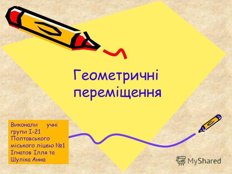 Геометричні переміщення Виконали учні групи І-21 Полтавського міського ліцею 1 Ігнатов Ілля та Шуліка Анна