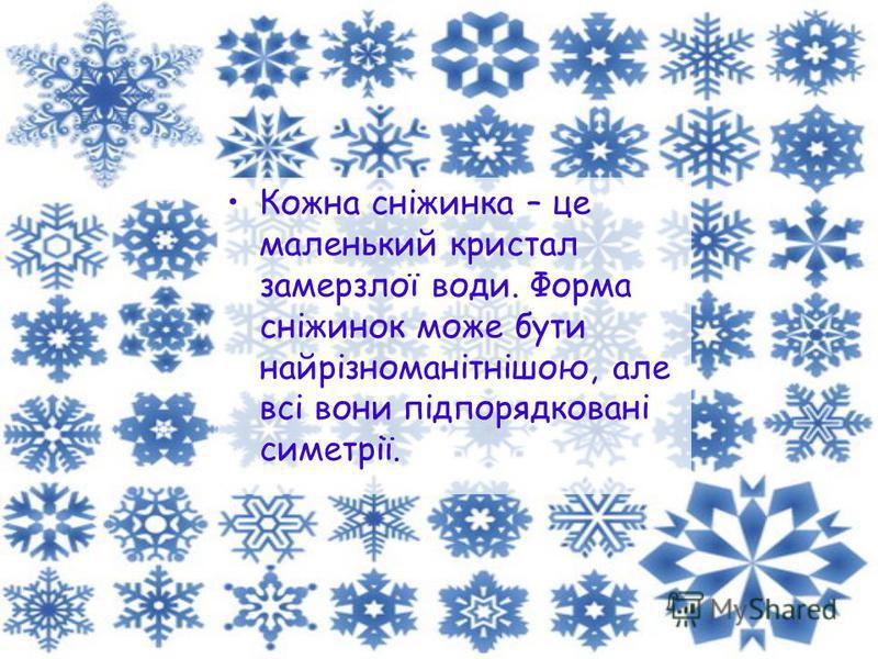 Кожна сніжинка – це маленький кристал замерзлої води. Форма сніжинок може бути найрізноманітнішою, але всі вони підпорядковані симетрії.