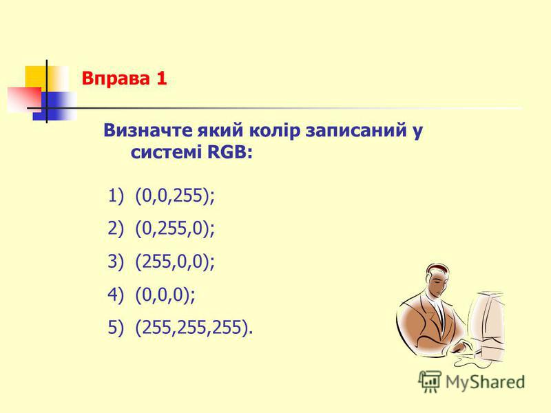 Вправа 1 Визначте який колір записаний у системі RGB: 1)(0,0,255); 2)(0,255,0); 3)(255,0,0); 4)(0,0,0); 5)(255,255,255).