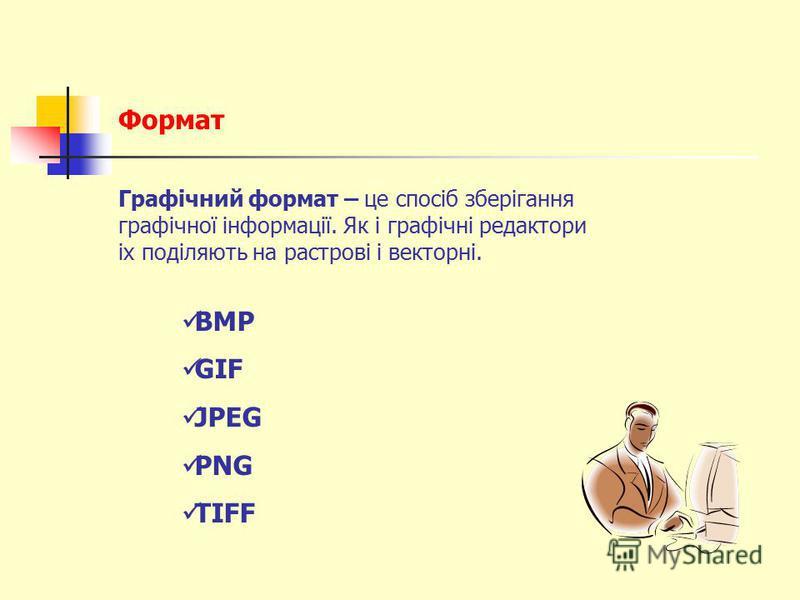 Формат Графічний формат – це спосіб зберігання графічної інформації. Як і графічні редактори іх поділяють на растрові і векторні. BMP GIF JPEG PNG TIFF