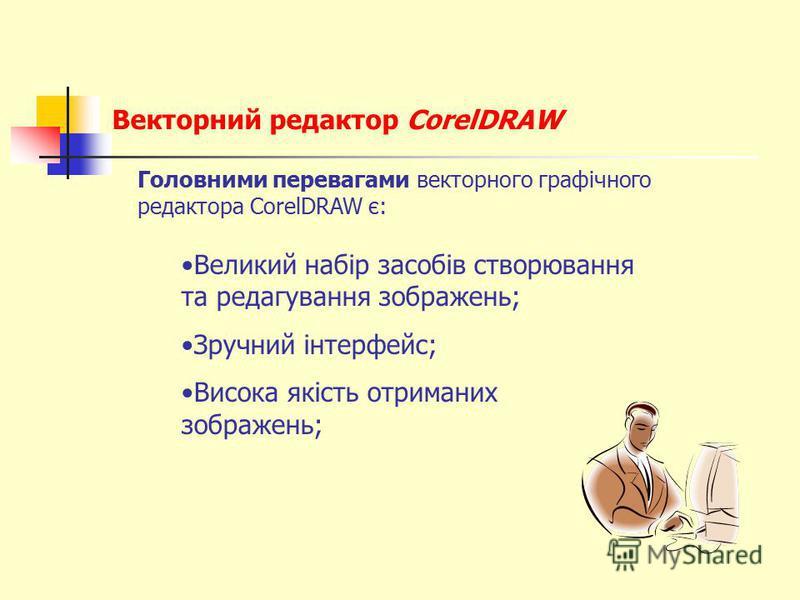 Векторний редактор CorelDRAW Головними перевагами векторного графічного редактора CorelDRAW є: Великий набір засобів створювання та редагування зображень; Зручний інтерфейс; Висока якість отриманих зображень;