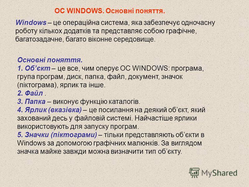 Windows – це операційна система, яка забезпечує одночасну роботу кількох додатків та представляє собою графічне, багатозадачне, багато віконне середовище. Основні поняття. 1. Обєкт – це все, чим оперує ОС WINDOWS: програма, група програм, диск, папка