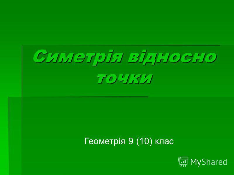 Симетрія відносно точки Геометрія 9 (10) клас