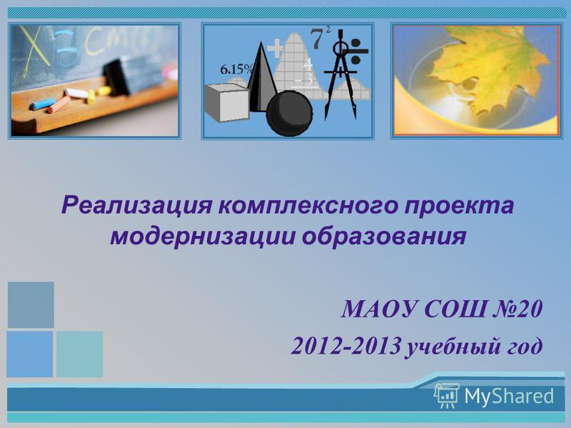 Реализация комплексного проекта модернизации образования МАОУ СОШ 20 2012-2013 учебный год