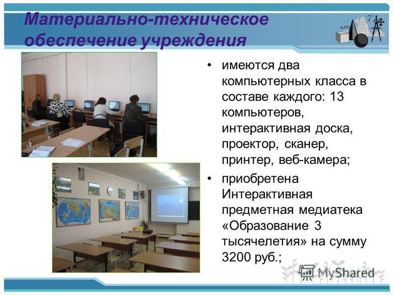 Материально-техническое обеспечение учреждения имеются два компьютерных класса в составе каждого: 13 компьютеров, интерактивная доска, проектор, сканер, принтер, веб-камера; приобретена Интерактивная предметная медиатека «Образование 3 тысячелетия» н