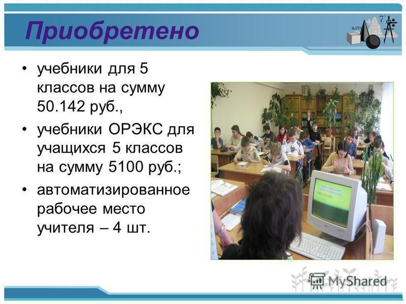 Приобретено учебники для 5 классов на сумму 50.142 руб., учебники ОРЭКС для учащихся 5 классов на сумму 5100 руб.; автоматизированное рабочее место учителя – 4 шт.