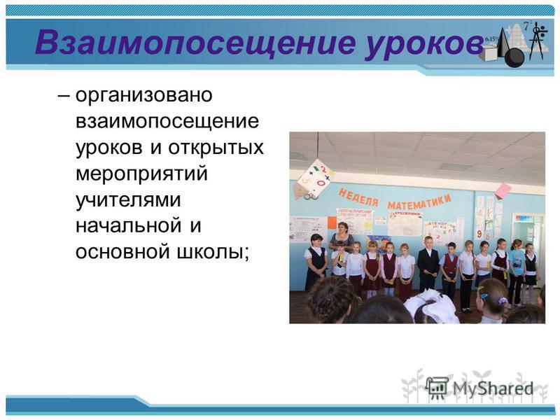 Взаимопосещение уроков –организовано взаимопосещение уроков и открытых мероприятий учителями начальной и основной школы;