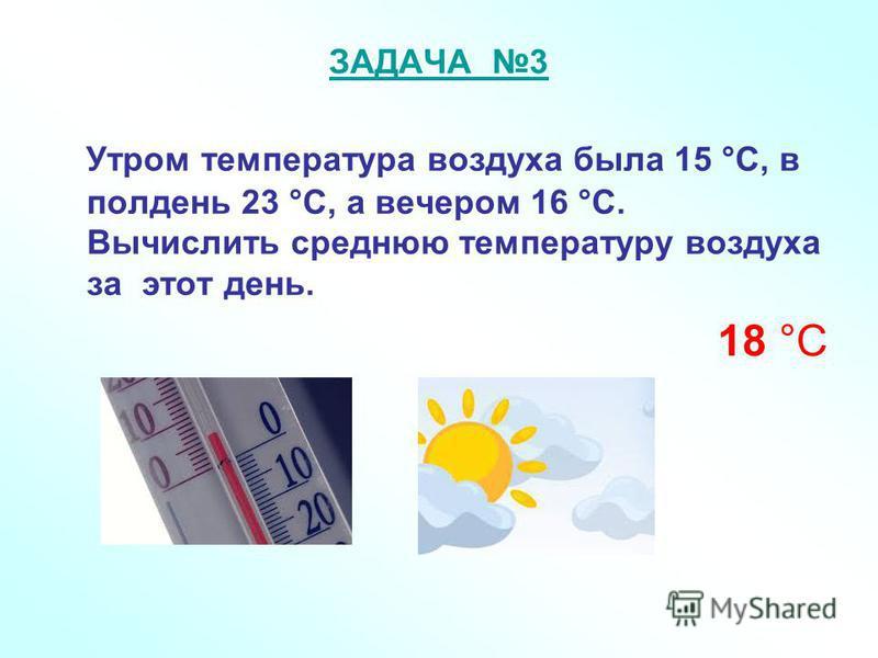 ЗАДАЧА 3 Утром температура воздуха была 15 °С, в полдень 23 °С, а вечером 16 °С. Вычислить среднюю температуру воздуха за этот день. 18 °С