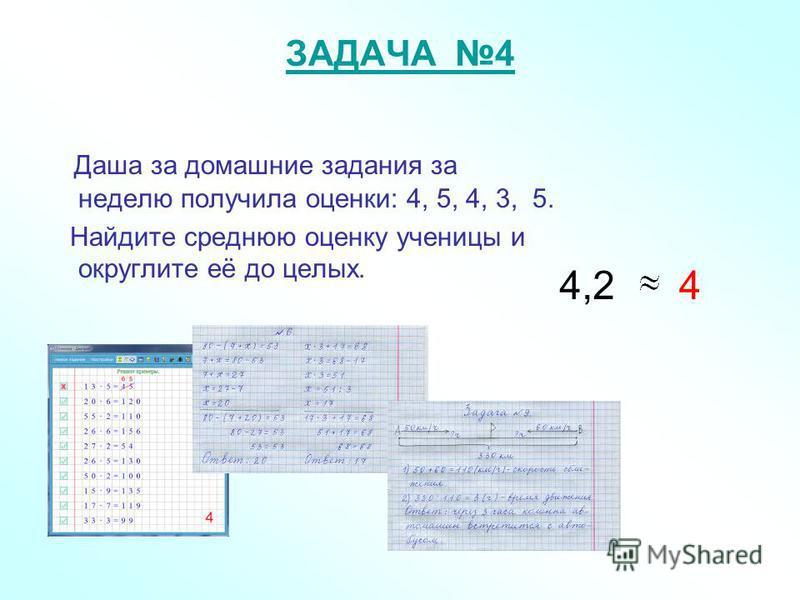 ЗАДАЧА 4 Даша за домашние задания за неделю получила оценки: 4, 5, 4, 3, 5. Найдите среднюю оценку ученицы и округлите её до целых. 4,24