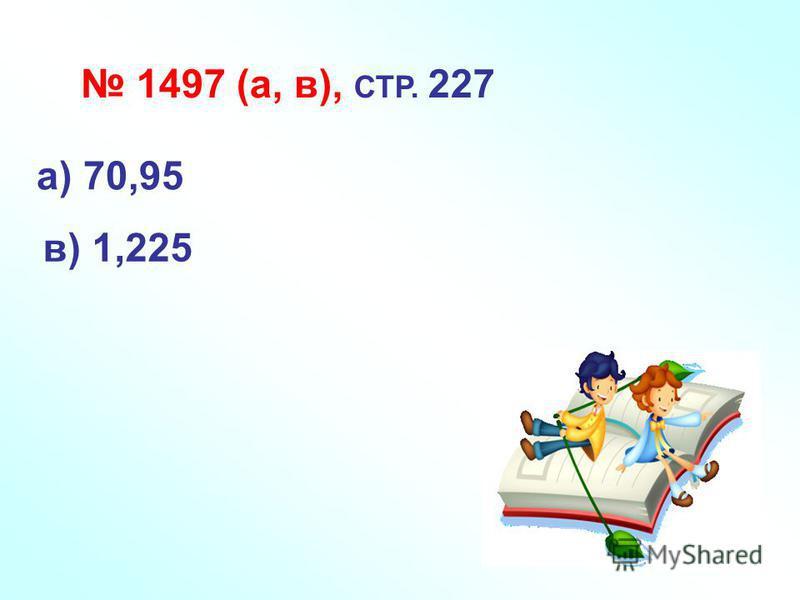 1497 (а, в), СТР. 227 а) 70,95 в) 1,225