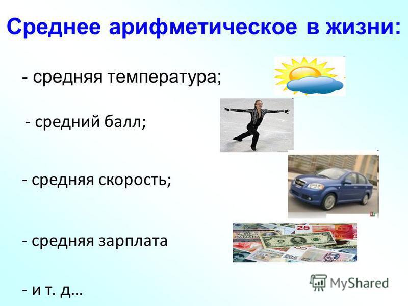Среднее арифметическое в жизни: - средняя температура; - средний балл; - средняя скорость; - средняя зарплата - и т. д…
