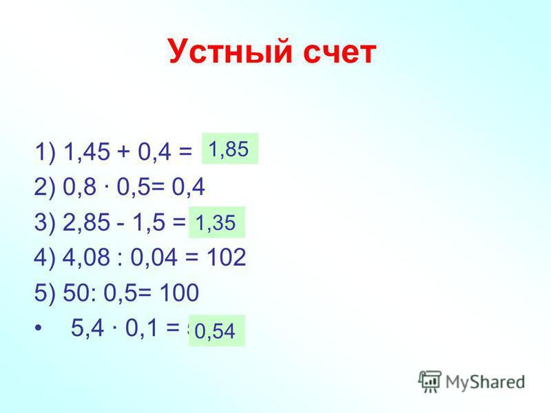 Устный счет 1) 1,45 + 0,4 = 1,49 2) 0,8 · 0,5= 0,4 3) 2,85 - 1,5 = 13,5 4) 4,08 : 0,04 = 102 5) 50: 0,5= 100 5,4 · 0,1 = 54 1,85 1,35 0,54