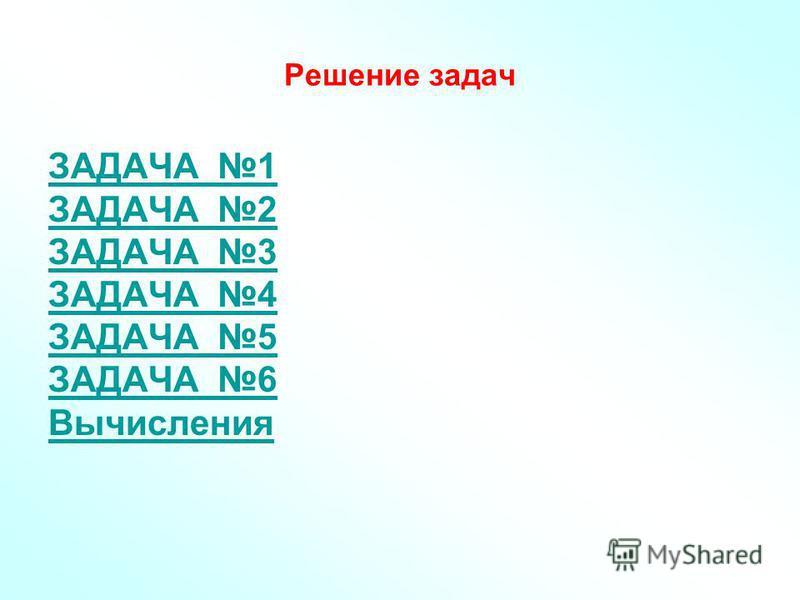Решение задач ЗАДАЧА 1 ЗАДАЧА 2 ЗАДАЧА 3 ЗАДАЧА 4 ЗАДАЧА 5 ЗАДАЧА 6 Вычисления
