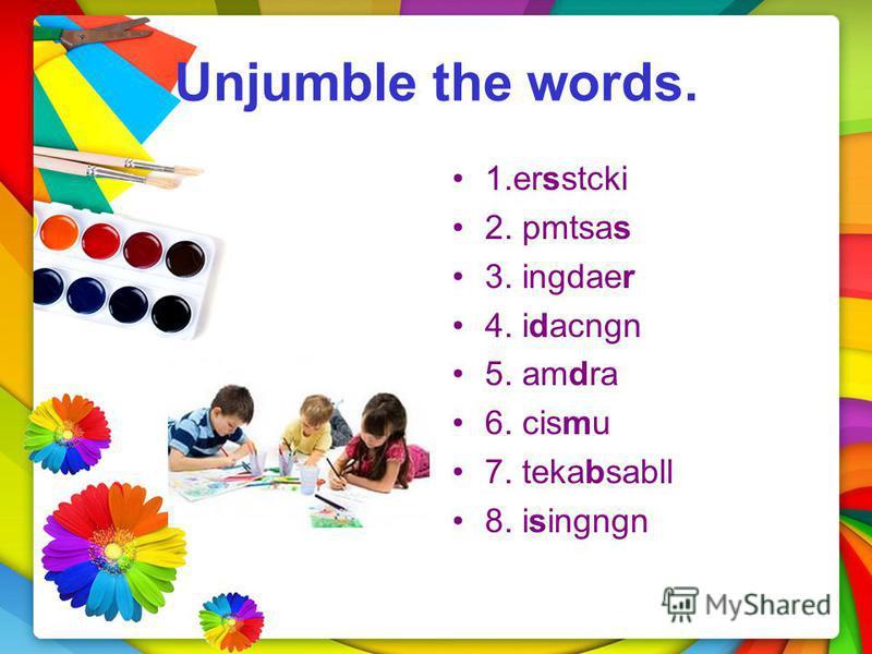 Unjumble the words. 1. ersstcki 2. pmtsas 3. ingdaer 4. idacngn 5. amdra 6. cismu 7. tekabsabll 8. isingngn