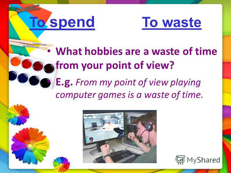 To spend To waste What hobbies are a waste of time from your point of view? E.g. From my point of view playing computer games is a waste of time.