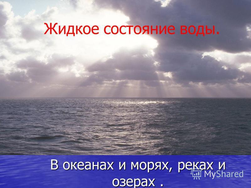 В океанах и морях, реках и озерах. Жидкое состояние воды.