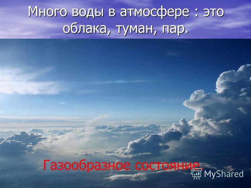 Много воды в атмосфере : это облака, туман, пар. Газообразное состояние.