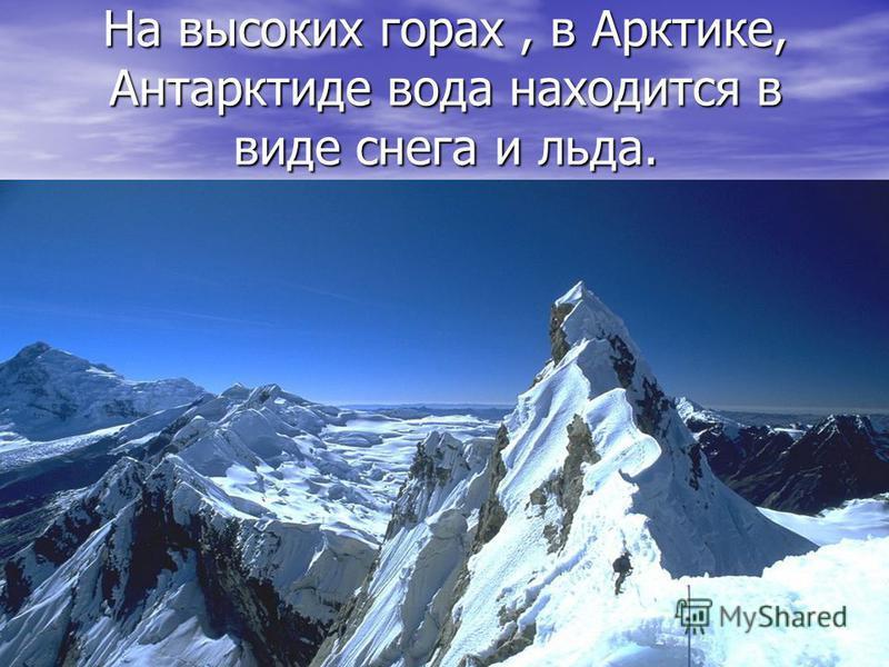 На высоких горах, в Арктике, Антарктиде вода находится в виде снега и льда.