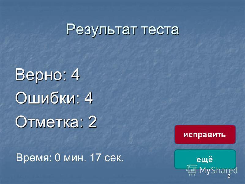 2 Результат теста Верно: 4 Ошибки: 4 Отметка: 2 Время: 0 мин. 17 сек. ещё исправить