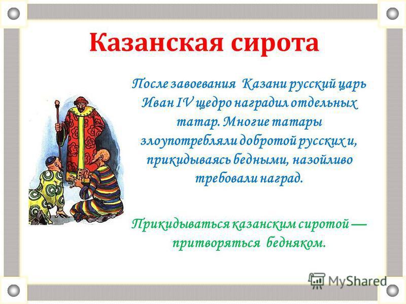 Казанская cирoтa После завоевания Казани русский царь Иван IV щедро наградил отдельных татар. Многие татары злоупотребляли добротой русских и, прикидываясь бедными, назойливо требовали наград. Прикидываться казанским сиротой притворяться бедняком.