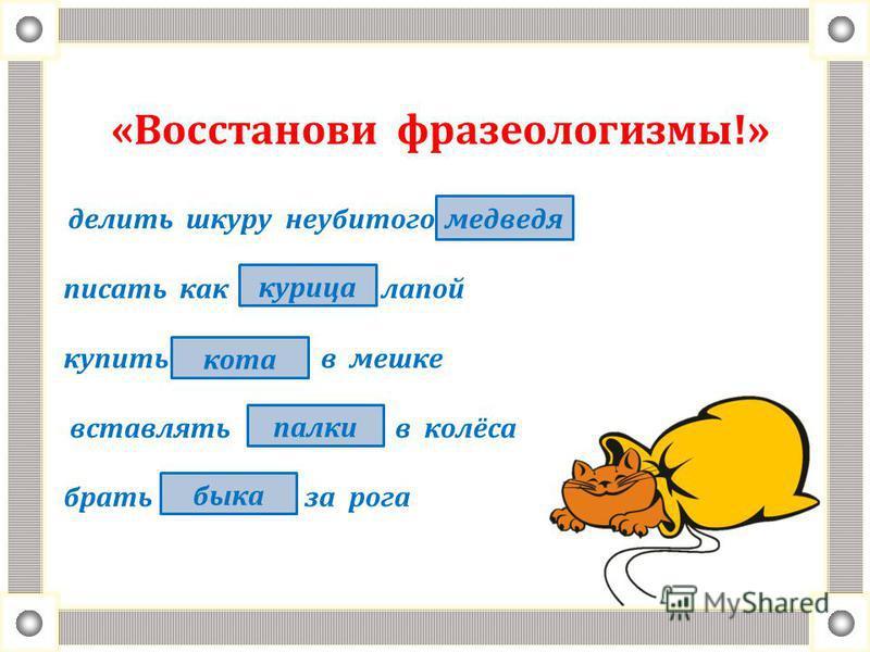 «Восстанови фразеологизмы!» делить шкуру неубитого писать как лапой купить в мешке вставлять в колёса брать за рога медведя курица кота палки быка