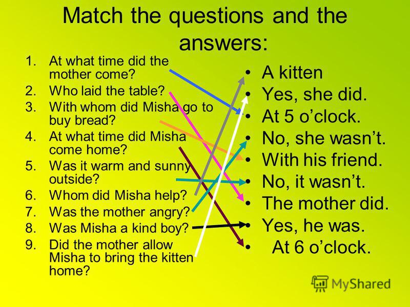 Match the questions and the answers: 1.At what time did the mother come? 2.Who laid the table? 3.With whom did Misha go to buy bread? 4.At what time did Misha come home? 5.Was it warm and sunny outside? 6.Whom did Misha help? 7.Was the mother angry?
