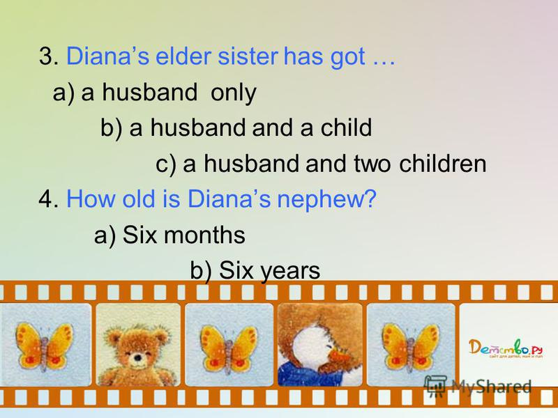 3. Dianas elder sister has got … a) a husband only b) a husband and a child c) a husband and two children 4. How old is Dianas nephew? a) Six months b) Six years