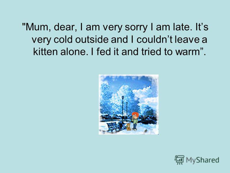 Mum, dear, I am very sorry I am late. Its very cold outside and I couldnt leave a kitten alone. I fed it and tried to warm.