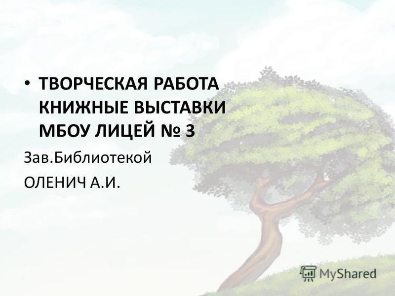 ТВОРЧЕСКАЯ РАБОТА КНИЖНЫЕ ВЫСТАВКИ МБОУ ЛИЦЕЙ 3 Зав.Библиотекой ОЛЕНИЧ А.И.