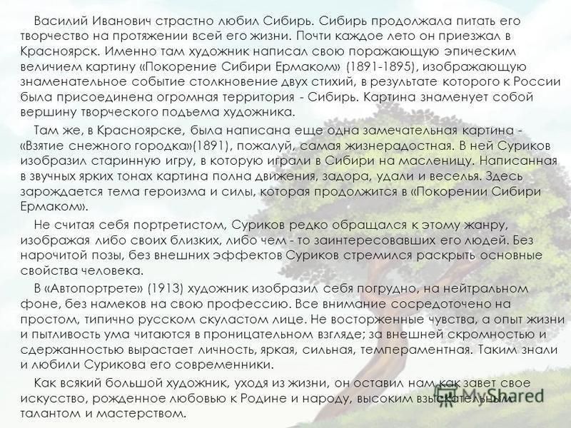 Василий Иванович страстно любил Сибирь. Сибирь продолжала питать его творчество на протяжении всей его жизни. Почти каждое лето он приезжал в Красноярск. Именно там художник написал свою поражающую эпическим величием картину «Покорение Сибири Ермаком