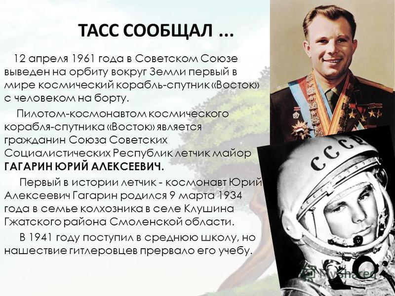 ТАСС СООБЩАЛ... 12 апреля 1961 года в Советском Союзе выведен на орбиту вокруг Земли первый в мире космический корабль-спутник «Восток» с человеком на борту. Пилотом-космонавтом космического корабля-спутника «Восток» является гражданин Союза Советски