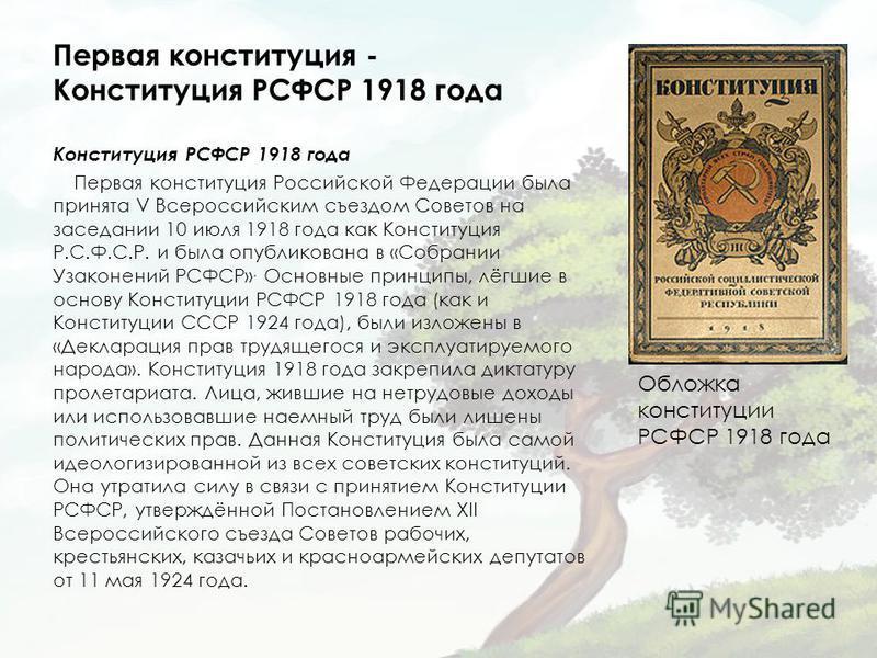 Первая конституция - Конституция РСФСР 1918 года Конституция РСФСР 1918 года Первая конституция Российской Федерации была принята V Всероссийским съездом Советов на заседании 10 июля 1918 года как Конституция Р.С.Ф.С.Р. и была опубликована в «Собрани