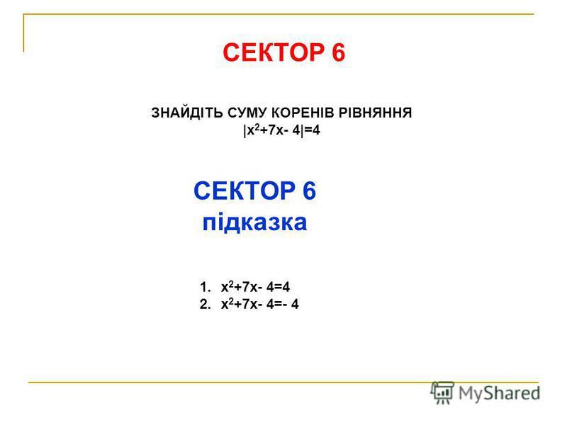 СЕКТОР 6 ЗНАЙДІТЬ СУМУ КОРЕНІВ РІВНЯННЯ |х 2 +7х- 4|=4 СЕКТОР 6 підказка 1.х 2 +7х- 4=4 2.х 2 +7х- 4=- 4