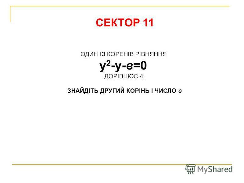 СЕКТОР 11 ОДИН ІЗ КОРЕНІВ РІВНЯННЯ у 2 -у-в=0 ДОРІВНЮЄ 4. ЗНАЙДІТЬ ДРУГИЙ КОРІНЬ І ЧИСЛО в