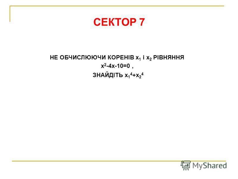 СЕКТОР 7 НЕ ОБЧИСЛЮЮЧИ КОРЕНІВ х 1 і х 2 РІВНЯННЯ х 2 -4х-10=0, ЗНАЙДІТЬ х 1 4 +х 2 4