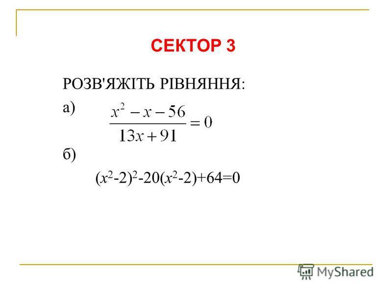 РОЗВ'ЯЖІТЬ РІВНЯННЯ: а) б) (х 2 -2) 2 -20(х 2 -2)+64=0 СЕКТОР 3