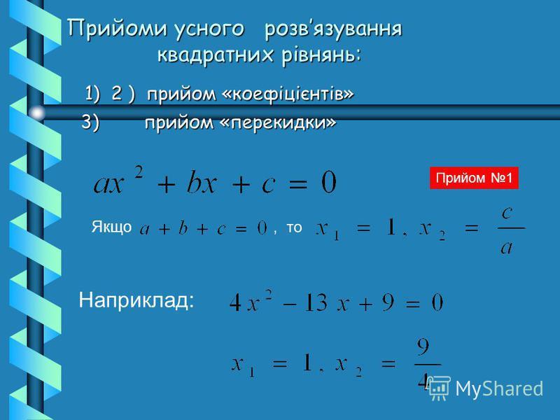 1) 2 ) прийом «коефіцієнтів» 1) 2 ) прийом «коефіцієнтів» 3) прийом «перекидки» 3) прийом «перекидки» Прийоми усного розвязування квадратних рівнянь:, то Якщо Прийом 1 Наприклад:
