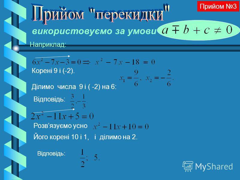 Корені 9 і (-2). Ділимо числа 9 і ( -2) на 6: Відповідь: Прийом 3 використовуємо за умови Наприклад: Розвязуємо усно Його корені 10 і 1, і ділимо на 2. Відповідь: