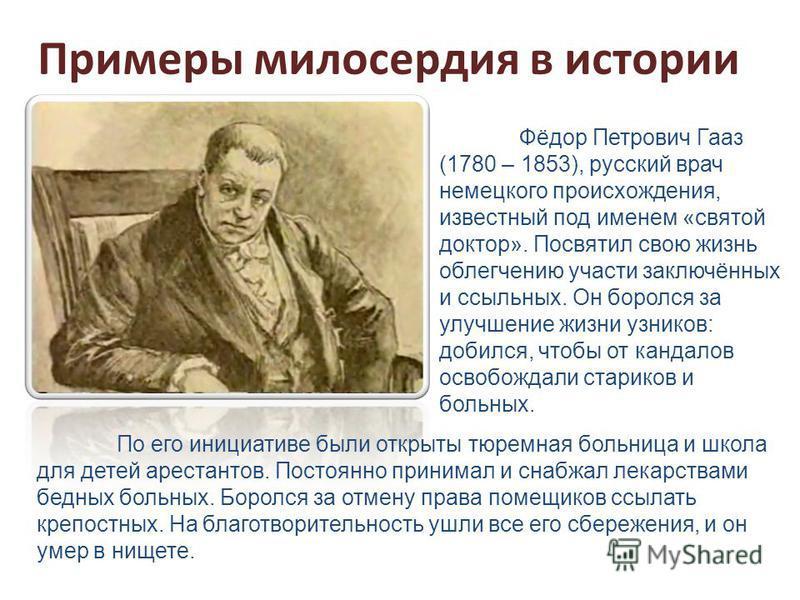 Примеры милосердия в истории Фёдор Петрович Гааз (1780 – 1853), русский врач немецкого происхождения, известный под именем «святой доктор». Посвятил свою жизнь облегчению участи заключённых и ссыльных. Он боролся за улучшение жизни узников: добился,