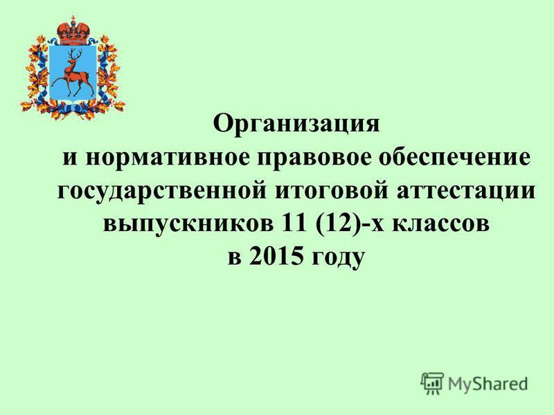 Организация и нормативное правовое обеспечение государственной итоговой аттестации выпускников 11 (12)-х классов в 2015 году