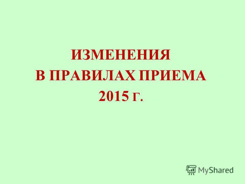 ИЗМЕНЕНИЯ В ПРАВИЛАХ ПРИЕМА 2015 Г.