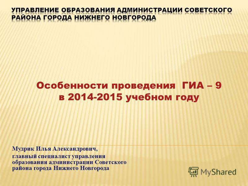 Мудрик Илья Александрович, главный специалист управления образования администрации Советского района города Нижнего Новгорода Особенности проведения ГИА – 9 в 2014-2015 учебном году